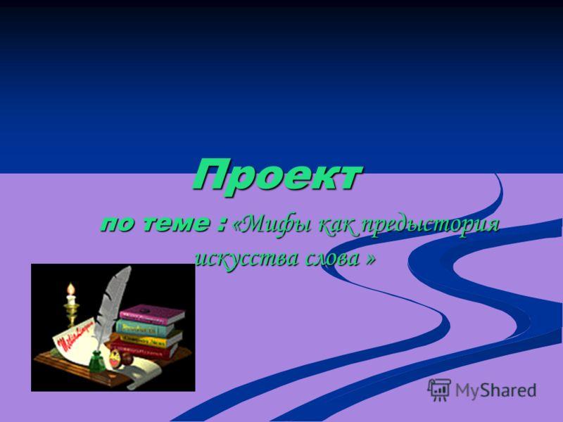 Проект по теме : «Мифы как предыстория искусства слова » по теме : «Мифы как предыстория искусства слова »