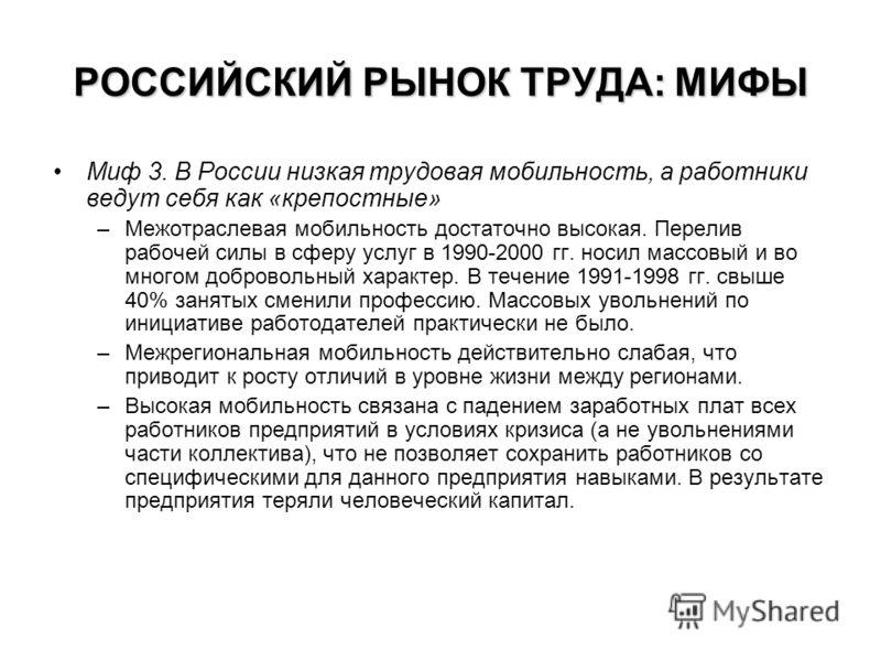 РОССИЙСКИЙ РЫНОК ТРУДА: МИФЫ Миф 3. В России низкая трудовая мобильность, а работники ведут себя как «крепостные» –Межотраслевая мобильность достаточно высокая. Перелив рабочей силы в сферу услуг в 1990-2000 гг. носил массовый и во многом добровольны