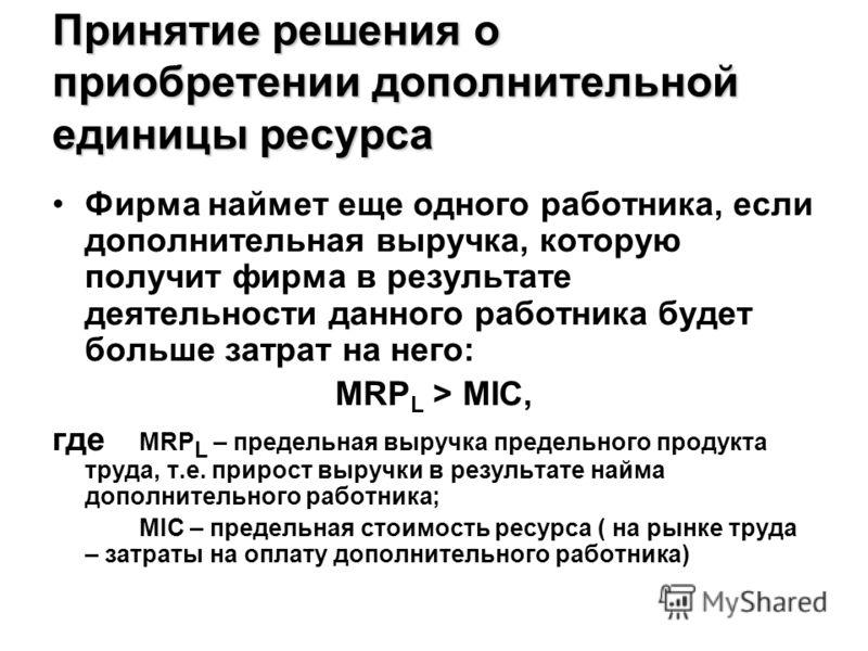 Принятие решения о приобретении дополнительной единицы ресурса Фирма наймет еще одного работника, если дополнительная выручка, которую получит фирма в результате деятельности данного работника будет больше затрат на него: MRP L > MIC, где MRP L – пре