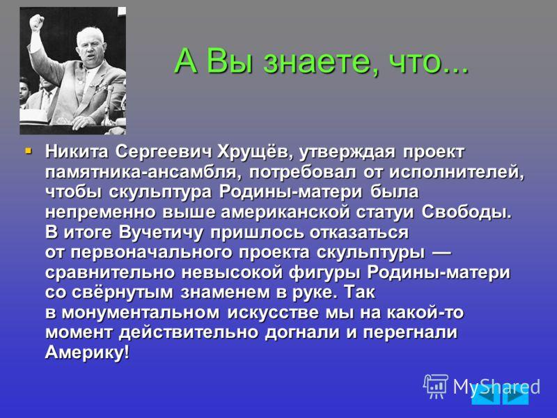 А Вы знаете, что... Никита Сергеевич Хрущёв, утверждая проект памятника-ансамбля, потребовал от исполнителей, чтобы скульптура Родины-матери была непременно выше американской статуи Свободы. В итоге Вучетичу пришлось отказаться от первоначального про