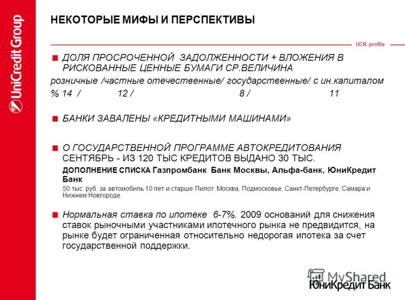 UCR profile НЕКОТОРЫЕ МИФЫ И ПЕРСПЕКТИВЫ ДОЛЯ ПРОСРОЧЕННОЙ ЗАДОЛЖЕННОСТИ + ВЛОЖЕНИЯ В РИСКОВАННЫЕ ЦЕННЫЕ БУМАГИ СР.ВЕЛИЧИНА розничные /частные отечественные/ государственные/ с ин.капиталом % 14 / 12 / 8 / 11 БАНКИ ЗАВАЛЕНЫ «КРЕДИТНЫМИ МАШИНАМИ» О ГО