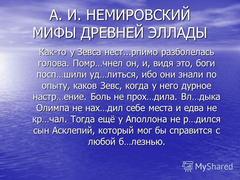 А. И. НЕМИРОВСКИЙ МИФЫ ДРЕВНЕЙ ЭЛЛАДЫ Как-то у Зевса нест...рпимо разболелась голова. Помр…чнел он, и, видя это, боги посп…шили уд…литься, ибо они знали по опыту, каков Зевс, когда у него дурное настр…ение. Боль не прох…дила. Вл…дыка Олимпа не нах…ди