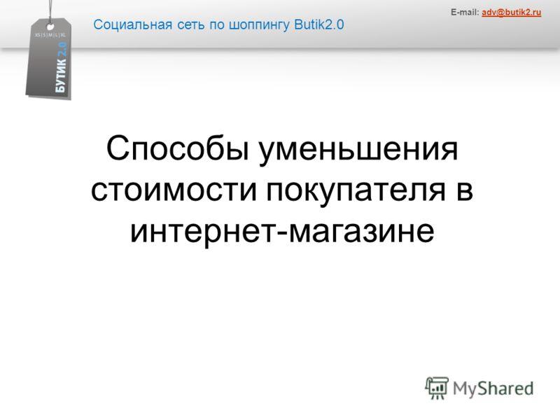Социальная сеть по шоппингу Butik2.0 E-mail: adv@butik2.ruadv@butik2.ru Способы уменьшения стоимости покупателя в интернет-магазине