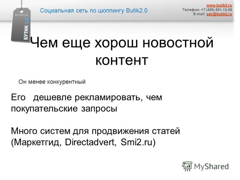 Социальная сеть по шоппингу Butik2.0 www.butik2.ru Телефон: +7 (495) 691-13-06 E-mail: adv@butik2.ruadv@butik2.ru Чем еще хорош новостной контент Его дешевле рекламировать, чем покупательские запросы Много систем для продвижения статей (Маркетгид, Di