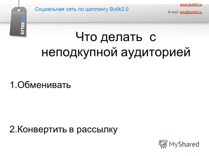 Социальная сеть по шоппингу Butik2.0 www.butik2.ru E-mail: adv@butik2.ruadv@butik2.ru Что делать с неподкупной аудиторией 1.Обменивать 2.Конвертить в рассылку