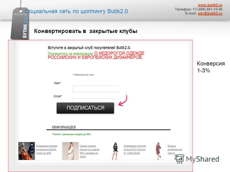 Социальная сеть по шоппингу Butik2.0 www.butik2.ru Телефон: +7 (495) 691-13-06 E-mail: adv@butik2.ruadv@butik2.ru. Конвертировать в закрытые клубы Конверсия 1-3%
