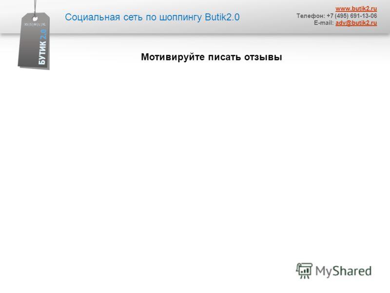 Социальная сеть по шоппингу Butik2.0 www.butik2.ru Телефон: +7 (495) 691-13-06 E-mail: adv@butik2.ruadv@butik2.ru Мотивируйте писать отзывы