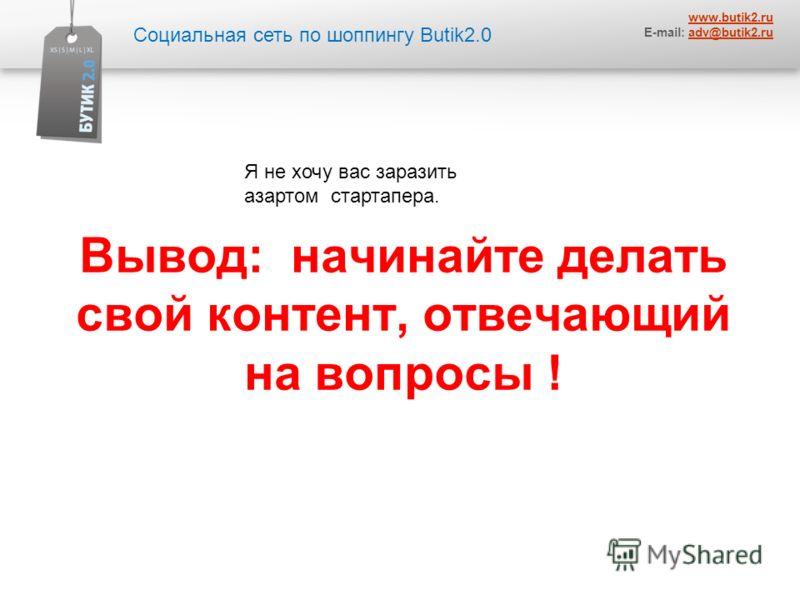 Социальная сеть по шоппингу Butik2.0 www.butik2.ru E-mail: adv@butik2.ruadv@butik2.ru Вывод: начинайте делать свой контент, отвечающий на вопросы ! Я не хочу вас заразить азартом стартапера.