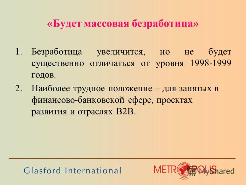 «Будет массовая безработица» 1.Безработица увеличится, но не будет существенно отличаться от уровня 1998-1999 годов. 2.Наиболее трудное положение – для занятых в финансово-банковской сфере, проектах развития и отраслях B2B.