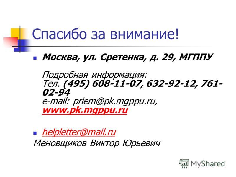 Спасибо за внимание! Москва, ул. Сретенка, д. 29, МГППУ Подробная информация: Тел. (495) 608-11-07, 632-92-12, 761- 02-94 e-mail: priem@pk.mgppu.ru, www.pk.mgppu.ru www.pk.mgppu.ru helpletter@mail.ru Меновщиков Виктор Юрьевич
