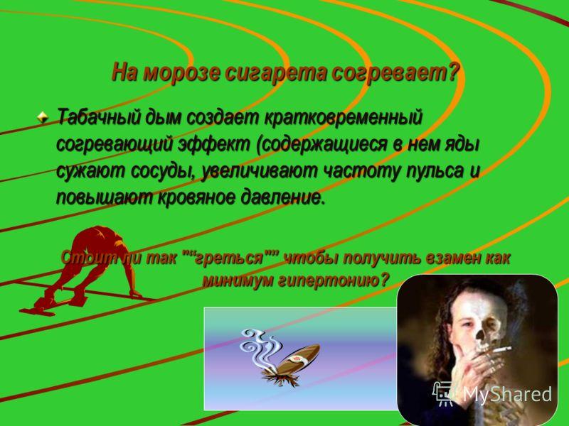 На морозе сигарета согревает? Табачный дым создает кратковременный согревающий эффект (содержащиеся в нем яды сужают сосуды, увеличивают частоту пульса и повышают кровяное давление. Стоит ли так греться чтобы получить взамен как минимум гипертонию?