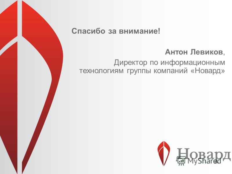 Спасибо за внимание! Антон Левиков, Директор по информационным технологиям группы компаний «Новард»