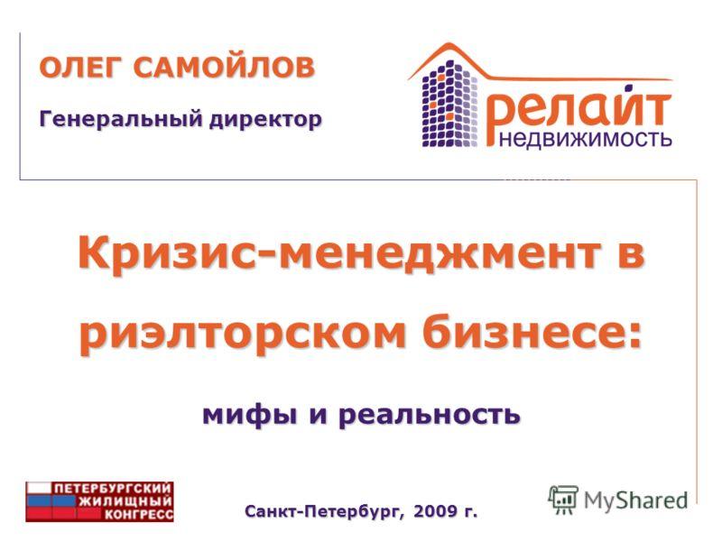 Кризис-менеджмент в риэлторском бизнесе: Санкт-Петербург, 2009 г. Генеральный директор ОЛЕГ САМОЙЛОВ мифы и реальность