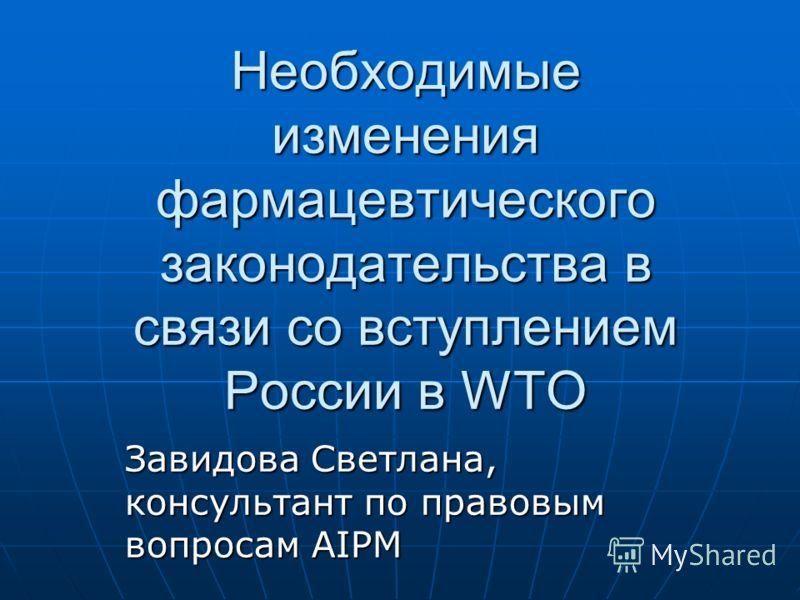 Необходимые изменения фармацевтического законодательства в связи со вступлением России в WTO Завидова Светлана, консультант по правовым вопросам AIPM