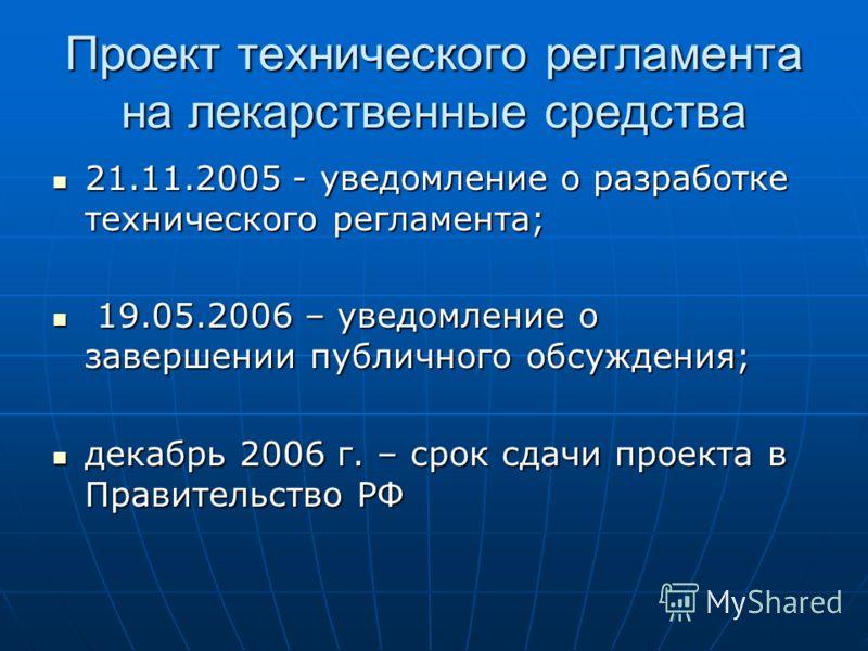 Проект технического регламента на лекарственные средства 21.11.2005 - уведомление о разработке технического регламента; 21.11.2005 - уведомление о разработке технического регламента; 19.05.2006 – уведомление о завершении публичного обсуждения; 19.05.