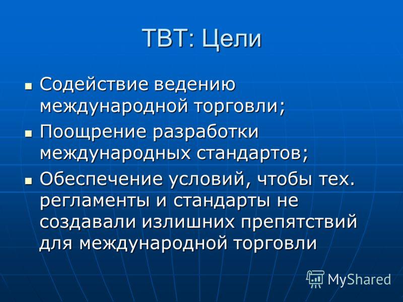 TBT: Цели Содействие ведению международной торговли; Содействие ведению международной торговли; Поощрение разработки международных стандартов; Поощрение разработки международных стандартов; Обеспечение условий, чтобы тех. регламенты и стандарты не со