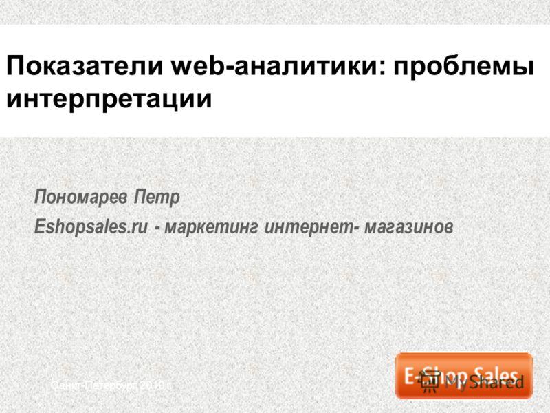 Санкт-Петербург, 2010 г. Пономарев Петр Eshopsales.ru - маркетинг интернет- магазинов Показатели web-аналитики: проблемы интерпретации