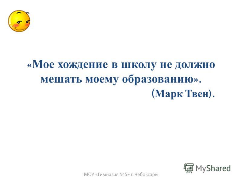 « Мое хождение в школу не должно мешать моему образованию ». ( Марк Твен ). МОУ «Гимназия 5» г. Чебоксары