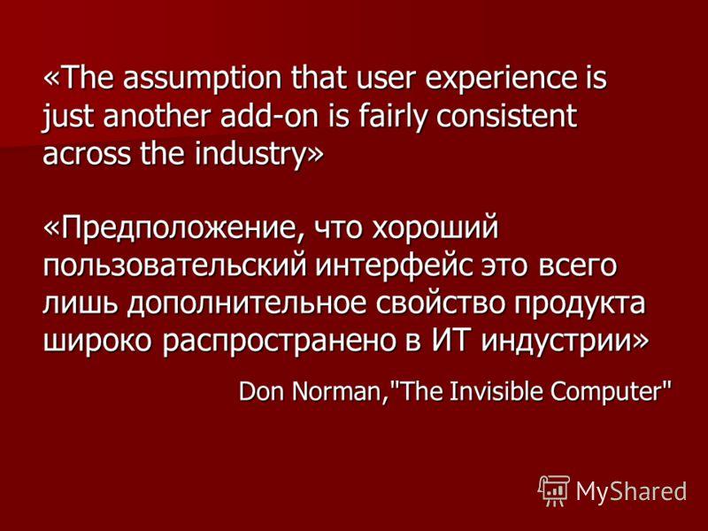 «The assumption that user experience is just another add-on is fairly consistent across the industry» «Предположение, что хороший пользовательский интерфейс это всего лишь дополнительное свойство продукта широко распространено в ИТ индустрии» Don Nor