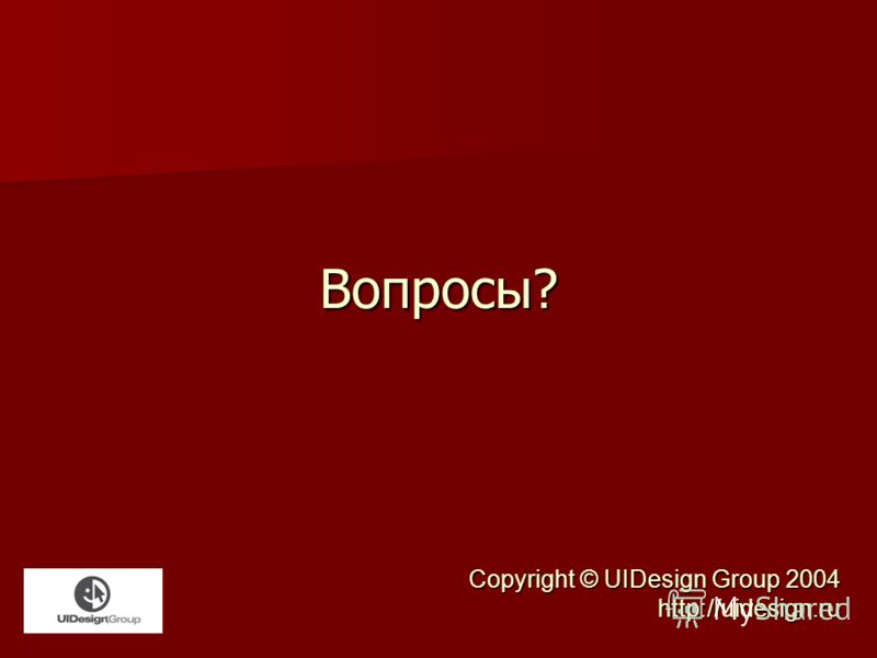 Вопросы? Copyright © UIDesign Group 2004 http://uidesign.ru