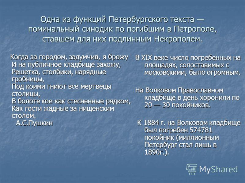 Одна из функций Петербургского текста поминальный синодик по погибшим в Петрополе, ставшем для них подлинным Некрополем. Когда за городом, задумчив, я брожу И на публичное кладбище захожу, Решетка, столбики, нарядные гробницы, Под коими гниют все мер