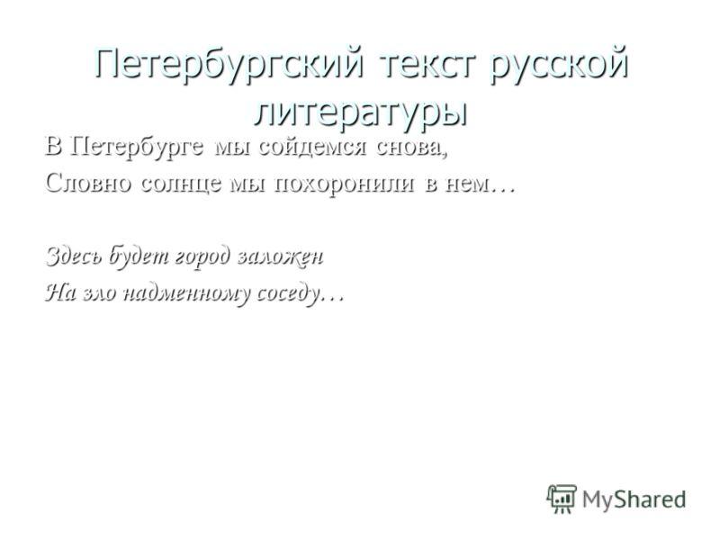 Петербургский текст русской литературы В Петербурге мы сойдемся снова, Словно солнце мы похоронили в нем… Здесь будет город заложен На зло надменному соседу…