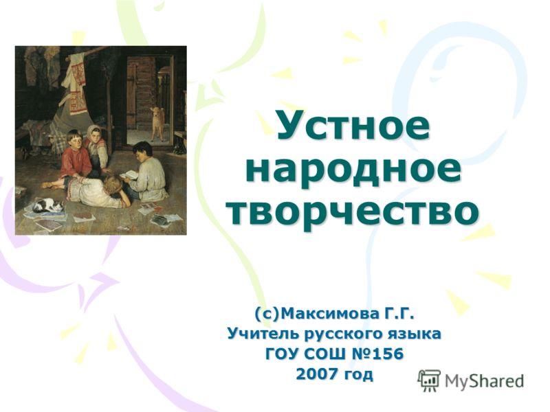 Устное народное творчество (с)Максимова Г.Г. Учитель русского языка ГОУ СОШ 156 2007 год