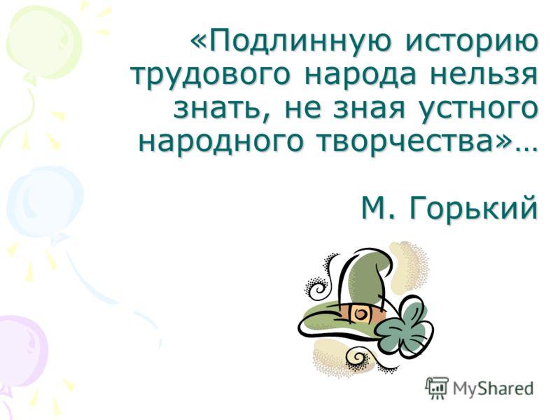 «Подлинную историю трудового народа нельзя знать, не зная устного народного творчества»… М. Горький