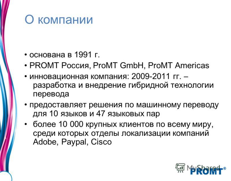О компании основана в 1991 г. PROMT Россия, ProMT GmbH, ProMT Americas инновационная компания: 2009-2011 гг. – разработка и внедрение гибридной технологии перевода предоставляет решения по машинному переводу для 10 языков и 47 языковых пар более 10 0