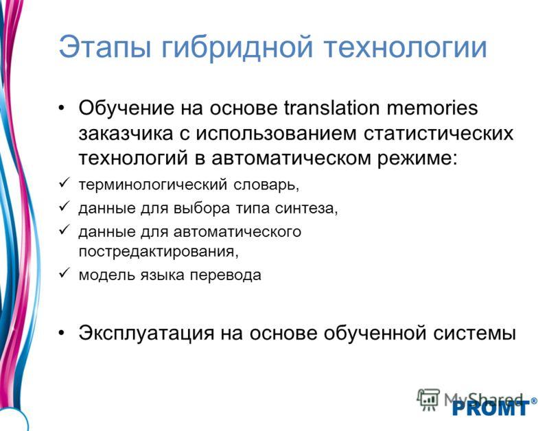 Этапы гибридной технологии Обучение на основе translation memories заказчика с использованием статистических технологий в автоматическом режиме: терминологический словарь, данные для выбора типа синтеза, данные для автоматического постредактирования,