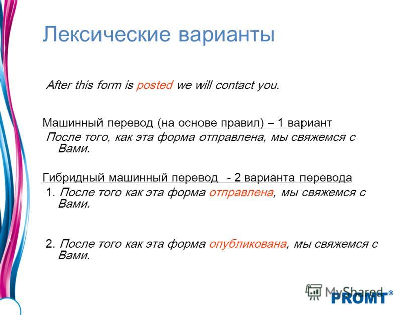 Лексические варианты After this form is posted we will contact you. Машинный перевод (на основе правил) – 1 вариант После того, как эта форма отправлена, мы свяжемся с Вами. Гибридный машинный перевод- 2 варианта перевода 1. После того как эта форма