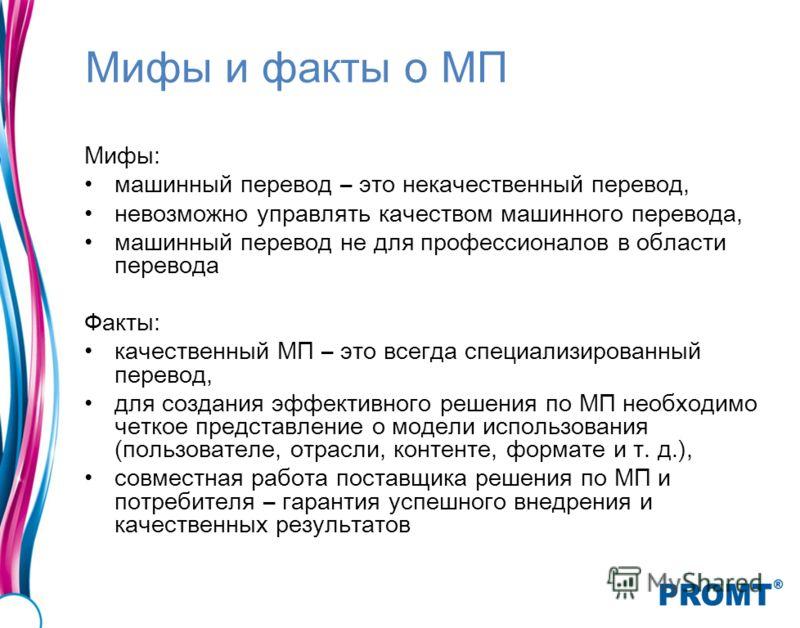 Мифы и факты о МП Мифы: машинный перевод – это некачественный перевод, невозможно управлять качеством машинного перевода, машинный перевод не для профессионалов в области перевода Факты: качественный МП – это всегда специализированный перевод, для со