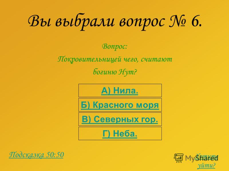 Вы выбрали вопрос 6. Вопрос: Покровительницей чего, считают богиню Нут? А) Нила. Б) Красного моря В) Северных гор. Г) Неба. Подсказка 50:50 Хотите уйти?