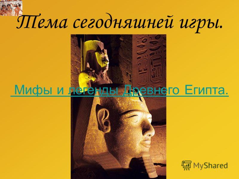 Тема сегодняшней игры. Мифы и легенды Древнего Египта.
