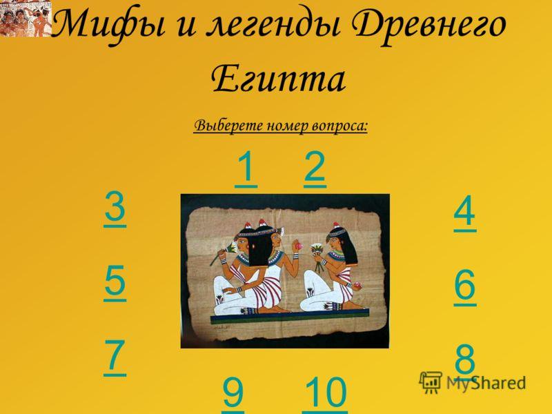 Мифы и легенды Древнего Египта Выберете номер вопроса: 357357 468468 99 1010 11 22