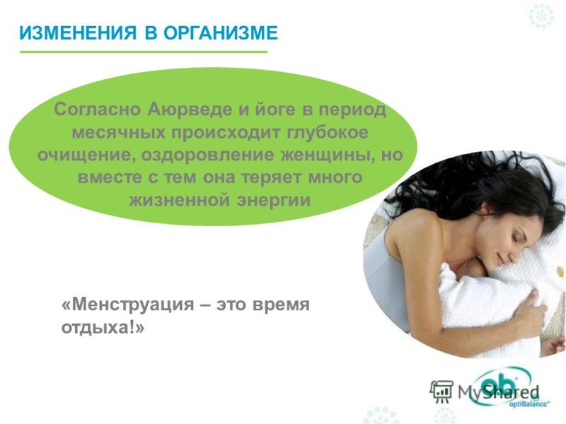 Согласно Аюрведе и йоге в период месячных происходит глубокое очищение, оздоровление женщины, но вместе с тем она теряет много жизненной энергии «Менструация – это время отдыха!» ИЗМЕНЕНИЯ В ОРГАНИЗМЕ