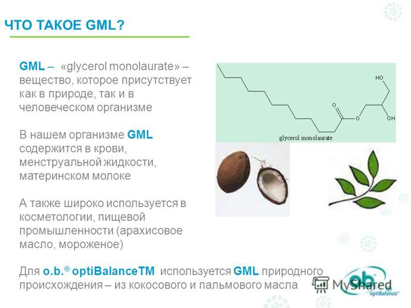 ЧТО ТАКОЕ GML? GML – «glycerol monolaurate» – вещество, которое присутствует как в природе, так и в человеческом организме В нашем организме GML содержится в крови, менструальной жидкости, материнском молоке А также широко используется в косметологии