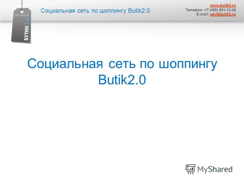 Социальная сеть по шоппингу Butik2.0 www.butik2.ru Телефон: +7 (495) 691-13-06 E-mail: adv@butik2.ruadv@butik2.ru
