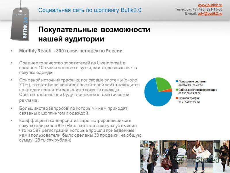 Monthly Reach - 300 тысяч человек по России. Среднее количество посетителей по LiveInternet: в среднем 10 тысяч человек в сутки, заинтересованных в покупке одежды Основной источник трафика: поисковые системы (около 71%), то есть большинство посетител