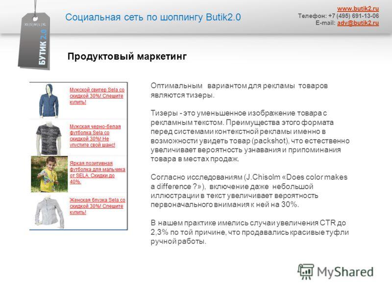 Социальная сеть по шоппингу Butik2.0 www.butik2.ru Телефон: +7 (495) 691-13-06 E-mail: adv@butik2.ruadv@butik2.ru Оптимальным вариантом для рекламы товаров являются тизеры. Тизеры - это уменьшенное изображение товара с рекламным текстом. Преимущества