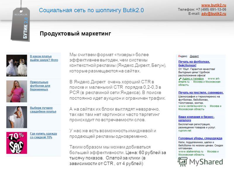 Социальная сеть по шоппингу Butik2.0 www.butik2.ru Телефон: +7 (495) 691-13-06 E-mail: adv@butik2.ruadv@butik2.ru Мы считаем формат «тизеры» более эффективнее выгоден, чем системы контекстной рекламы (Яндекс.Директ, Бегун), которые размещаются на сай