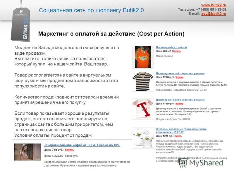 Социальная сеть по шоппингу Butik2.0 www.butik2.ru Телефон: +7 (495) 691-13-06 E-mail: adv@butik2.ruadv@butik2.ru Модная на Западе модель оплаты за результат в виде продажи. Вы платите, только лишь за пользователя, который купил на нашем сайте Ваш то