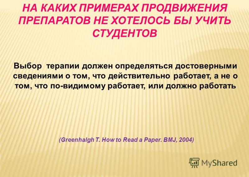 Выбор терапии должен определяться достоверными сведениями о том, что действительно работает, а не о том, что по-видимому работает, или должно работать (Greenhalgh T. How to Read a Paper. BMJ, 2004) НА КАКИХ ПРИМЕРАХ ПРОДВИЖЕНИЯ ПРЕПАРАТОВ НЕ ХОТЕЛОСЬ