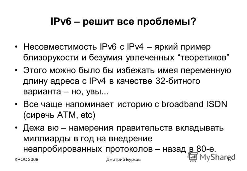 КРОС 2008Дмитрий Бурков17 IPv6 – решит все проблемы? Несовместимость IPv6 с IPv4 – яркий пример близорукости и безумия увлеченных теоретиков Этого можно было бы избежать имея переменную длину адреса с IPv4 в качестве 32-битного варианта – но, увы...