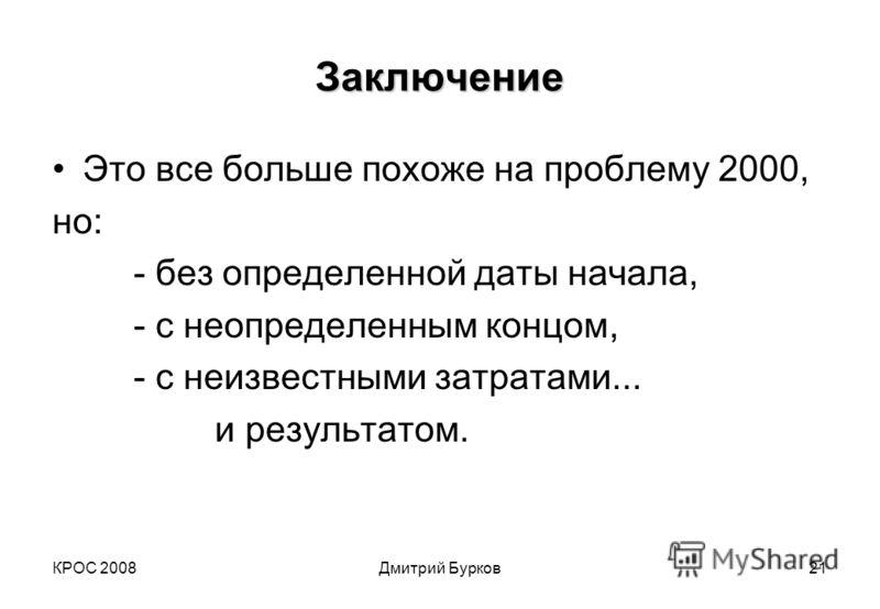 КРОС 2008Дмитрий Бурков21 Заключение Это все больше похоже на проблему 2000, но: - без определенной даты начала, - с неопределенным концом, - с неизвестными затратами... и результатом.