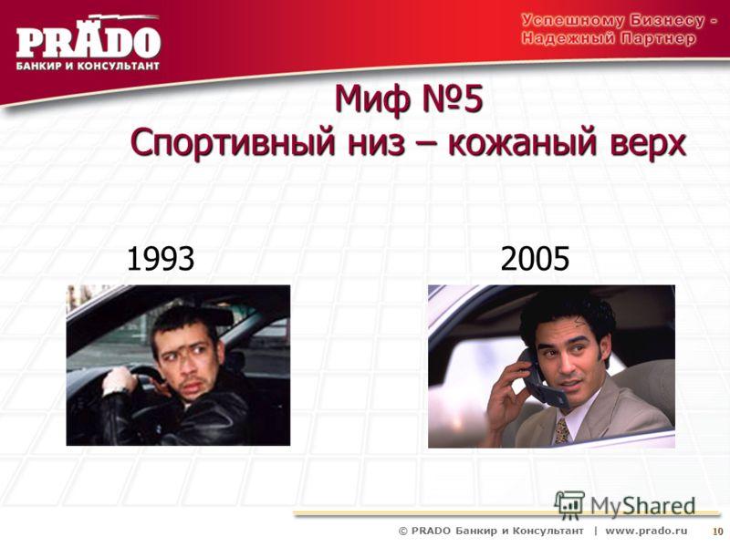 © PRADO Банкир и Консультант | www.prado.ru 10 Миф 5 Спортивный низ – кожаный верх 1993 2005 1993 2005