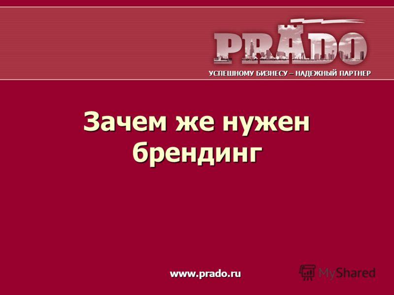 Зачем же нужен брендинг УСПЕШНОМУ БИЗНЕСУ – НАДЕЖНЫЙ ПАРТНЕР www.prado.ru