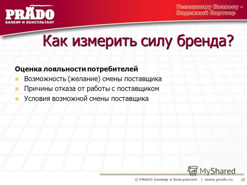 © PRADO Банкир и Консультант | www.prado.ru 15 Как измерить силу бренда? Оценка лояльности потребителей Возможность (желание) смены поставщика Возможность (желание) смены поставщика Причины отказа от работы с поставщиком Причины отказа от работы с по