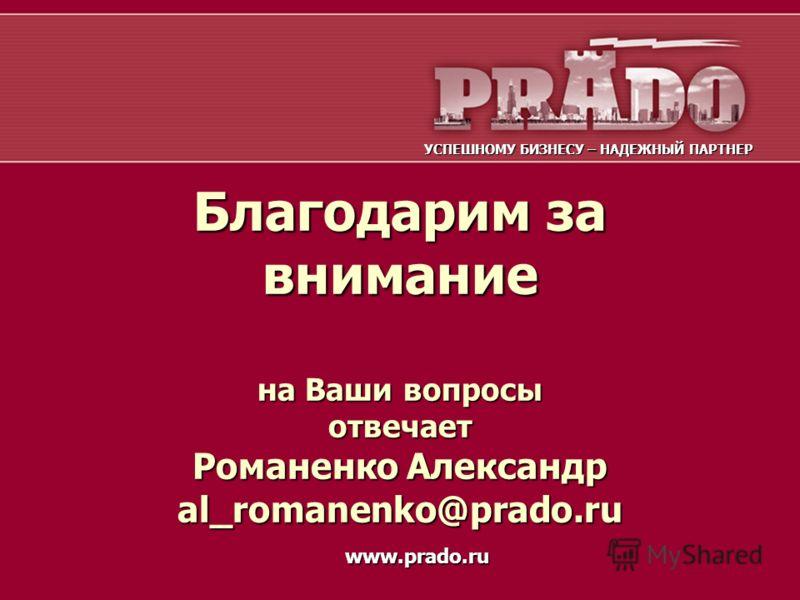 Благодарим за внимание на Ваши вопросы отвечает Романенко Александр al_romanenko@prado.ru УСПЕШНОМУ БИЗНЕСУ – НАДЕЖНЫЙ ПАРТНЕР www.prado.ru