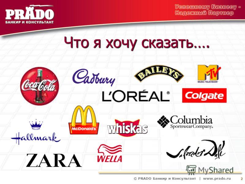© PRADO Банкир и Консультант | www.prado.ru 2 Что я хочу сказать….
